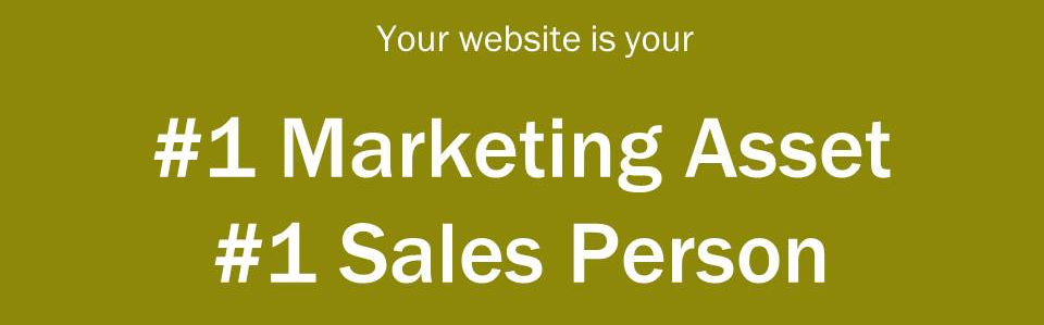 Your website is your #1 Marketing Asset and #1 Sales Person